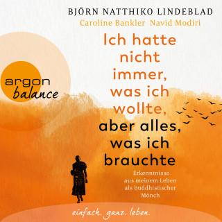 Björn Natthiko Lindeblad, Caroline Bankler, Navid Modiri: Ich hatte nicht immer, was ich wollte, aber alles, was ich brauchte - Erkenntnisse aus meinem Leben als buddhistischer Mönch (Ungekürzt)