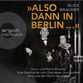 Alice Brauner: Also dann in Berlin ... - Artur und Maria Brauner - Eine Geschichte vom Überleben, von großem Kino und der Macht der Liebe (Ungekürzt)