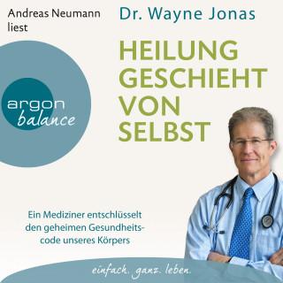 Wayne Jonas: Heilung geschieht von selbst - Ein Mediziner entschlüsselt den geheimen Gesundheitscode unseres Körpers (Autorisierte Lesefassung)