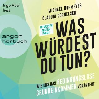 Michael Bohmeyer, Claudia Cornelsen: Was würdest du tun? - Wie uns das Bedingungslose Grundeinkommen verändert - Antworten aus der Praxis (Ungekürzte Lesung)