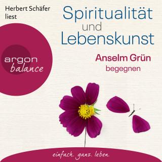 Anselm Grün: Spiritualität und Lebenskunst - Anselm Grün begegnen (Gekürzte Lesung)