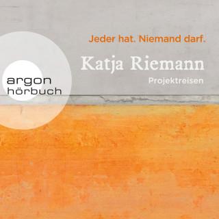 Katja Riemann: Jeder hat. Niemand darf. - Projektreisen (Gekürzte Autorinnenlesung)