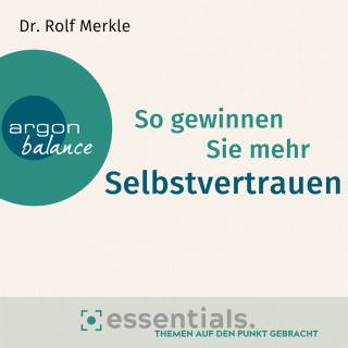 Rolf Merkle: So gewinnen Sie mehr Selbstvertrauen - Essentials. Themen auf den Punkt gebracht (Gekürzte Lesung)
