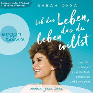 Sarah Desai: Leb das Leben, das du leben willst - Lass dich inspirieren zu mehr Mut, Ehrlichkeit und Soulpower (Autorinnenlesung)