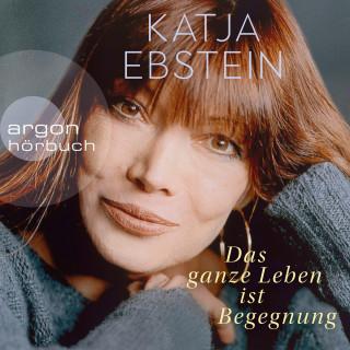 Katja Ebstein: Das ganze Leben ist Begegnung (ungekürzte Autorinnenlesung)