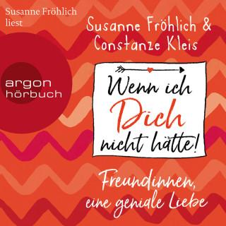 Susanne Fröhlich, Constanze Kleis: Wenn ich Dich nicht hätte! Freundinnen, eine geniale Liebe (ungekürzte Autorinnenlesung)