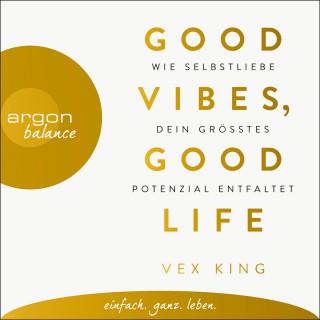 Vex King: Good Vibes, Good Life - Wie Selbstliebe dein größtes Potenzial entfaltet (Ungekürzte Lesung)