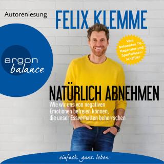 Felix Klemme: Natürlich abnehmen - Wie wir uns von negativen Emotionen befreien können, die unser Essverhalten beherrschen (Gekürzte Autorenlesung)