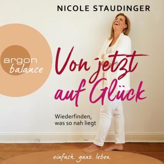 Nicole Staudinger: Von jetzt auf Glück - Wiederfinden, was so nah liegt (Ungekürzte Autorinnenlesung)