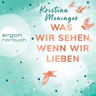 Kristina Moninger: Was wir sehen, wenn wir lieben (Ungekürzte Lesung)