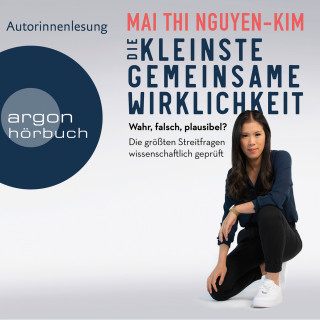 Mai Thi Nguyen-Kim: Die kleinste gemeinsame Wirklichkeit - Wahr, falsch, plausibel - Die größten Streitfragen wissenschaftlich geprüft (Gekürzte Autorinnenlesung)