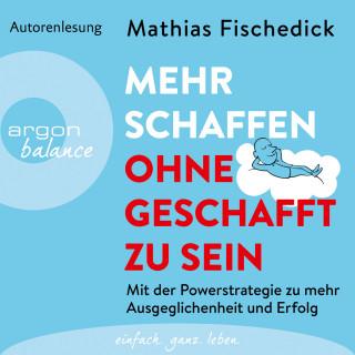Mathias Fischedick: Mehr schaffen, ohne geschafft zu sein - Mit der Powerstrategie zu mehr Ausgeglichenheit und Erfolg (Ungekürzte Autorenlesung)
