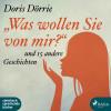 Doris Dörrie: 'Was wollen Sie von mir?' - und 15 andere Geschichten (Ungekürzt)