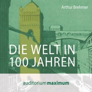 Arthur Brehmer: Die Welt in 100 Jahren (Ungekürzt)