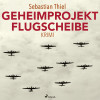 Sebastian Thiel: Geheimprojekt Flugscheibe (Ungekürzt)