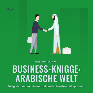 Gabi Kratochwil: Business-Knigge: Arabische Welt - Erfolgreich kommunizieren mit arabischen Geschäftspartnern (Ungekürzt)