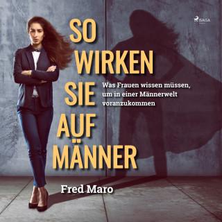 Fred Maro: So wirken Sie auf Männer - Was Frauen wissen müssen, um in einer Männerwelt voranzukommen (Ungekürzt)