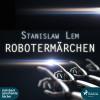 Stanislaw Lem: Robotermärchen (Ungekürzt)