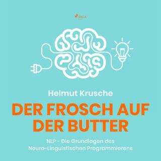 Prof. Helmut Krusche: Der Frosch auf der Butter - NLP - Die Grundlagen des Neuro-Linguistischen Programmierens (Ungekürzt)