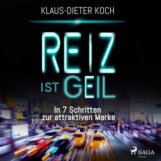 Klaus-Dieter Koch: Reiz ist geil - In 7 Schritten zur attraktiven Marke (Ungekürzt)